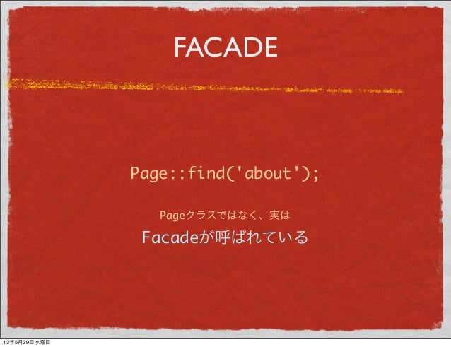 FACADEPage::find(about);Pageクラスではなく、実はFacadeが呼ばれている13年5月29日水曜日