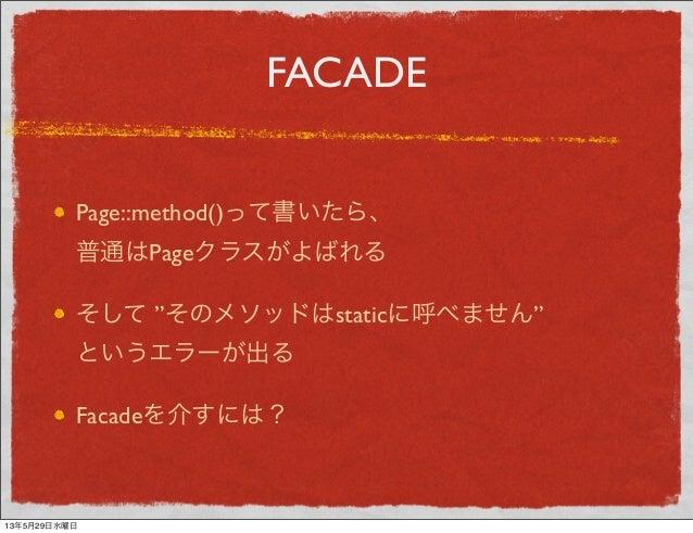 """FACADEPage::method()って書いたら、普通はPageクラスがよばれるそして """"そのメソッドはstaticに呼べません""""というエラーが出るFacadeを介すには?13年5月29日水曜日"""
