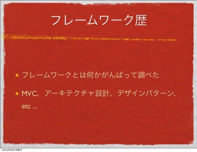 フレームワーク歴フレームワークとは何かがんばって調べたMVC、アーキテクチャ設計、デザインパターン、etc ...13年5月29日水曜日