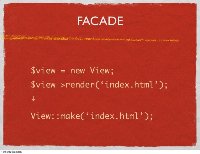 """FACADE$view = new View;$view->render('index.html');""""View::make('index.html');13年5月29日水曜日"""