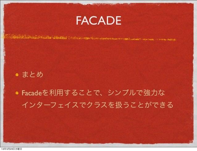 FACADEまとめFacadeを利用することで、シンプルで強力なインターフェイスでクラスを扱うことができる13年5月29日水曜日