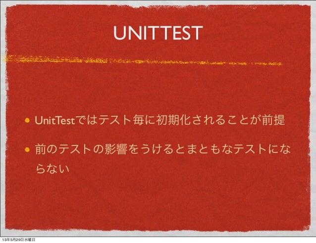 UNITTESTUnitTestではテスト毎に初期化されることが前提前のテストの影響をうけるとまともなテストにならない13年5月29日水曜日