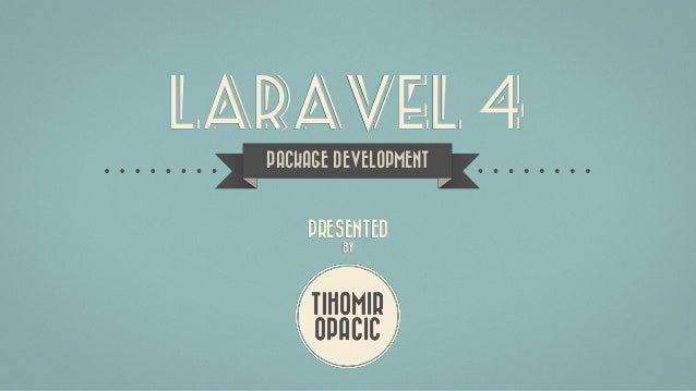 LARAVEL 4 TIHOMIR OPACIC PRESENTED BY PACKAGE DEVELOPMENT