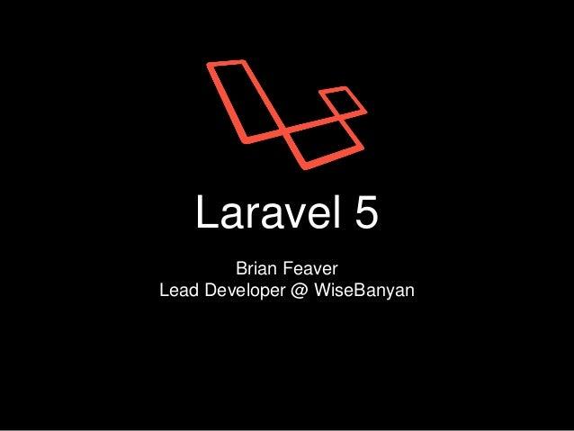 Laravel 5 Brian Feaver Lead Developer @ WiseBanyan