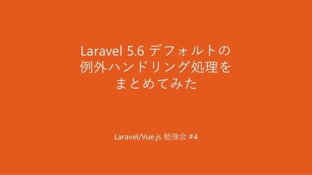 Laravel 5.6 デフォルトの 例外ハンドリング処理を まとめてみた Laravel/Vue.js 勉強会 #4