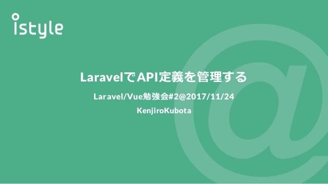 LaravelでAPI定義を管理する Laravel/Vue勉強会#2@2017/11/24 KenjiroKubota