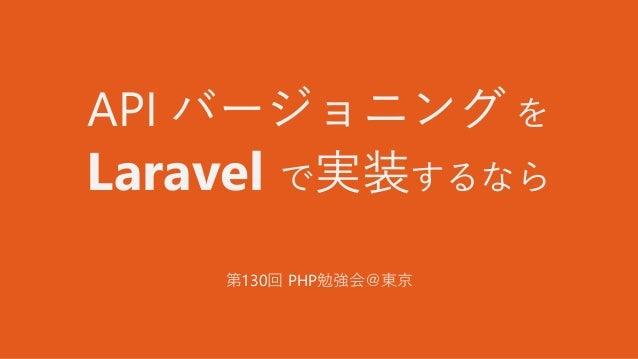API バージョニング を Laravel で実装するなら 第130回 PHP勉強会@東京