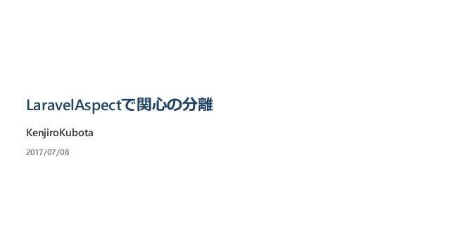 LaravelAspectで関心の分離 KenjiroKubota 2017/07/08