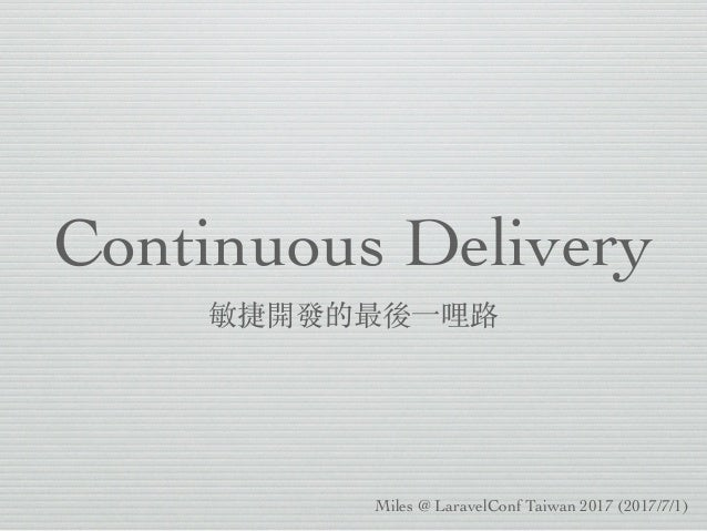 Continuous Delivery 敏捷開發的最後⼀哩路 Miles @ LaravelConf Taiwan 2017 (2017/7/1)