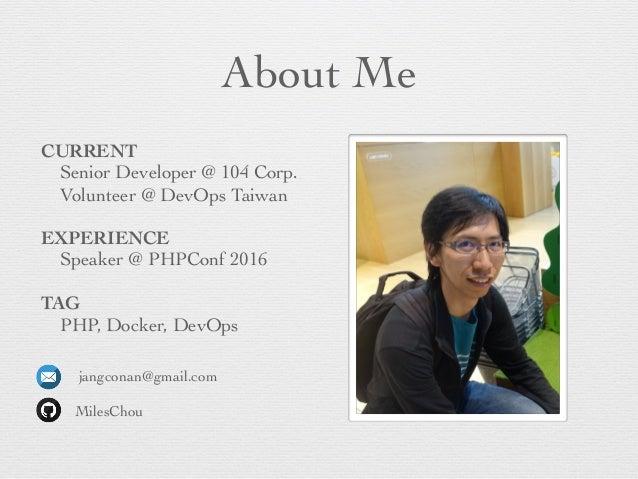 About Me CURRENT Senior Developer @ 104 Corp. Volunteer @ DevOps Taiwan EXPERIENCE Speaker @ PHPConf 2016 TAG PHP, Docker,...
