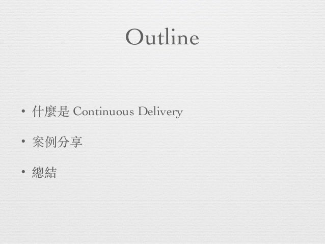 Outline • 什麼是 Continuous Delivery • 案例分享 • 總結