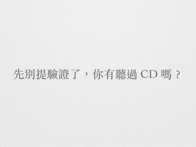 先別提驗證了,你有聽過 CD 嗎︖