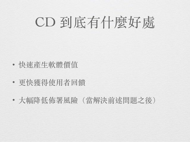 那 CD 有什麼壞處 • 既有專案導入需要投資,且不保證成功 • 流程持續調整的過程,可能讓團隊無所適從