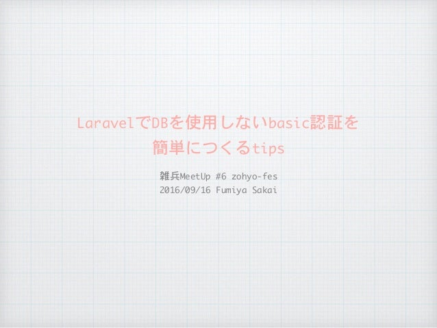 LaravelでDBを使用しないbasic認証を  簡単につくるtips 雑兵MeetUp#6zohyo-fes  2016/09/16FumiyaSakai