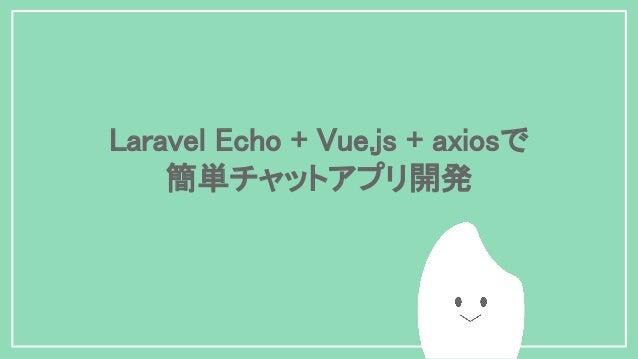Laravel Echo + Vue.js + axiosで 簡単チャットアプリ開発