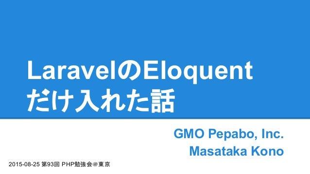 LaravelのEloquent だけ入れた話 GMO Pepabo, Inc. Masataka Kono 2015-08-25 第93回 PHP勉強会@東京