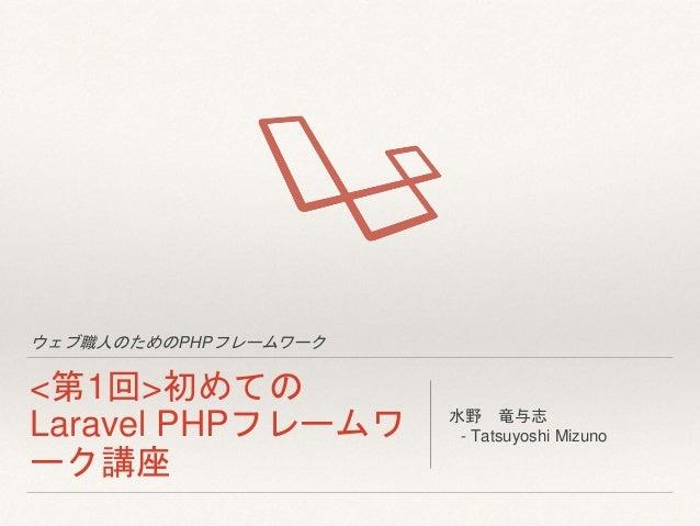 ウェブ職人のためのPHPフレームワーク <第1回>初めての Laravel PHPフレームワ ーク講座 水野 竜与志 - Tatsuyoshi Mizuno