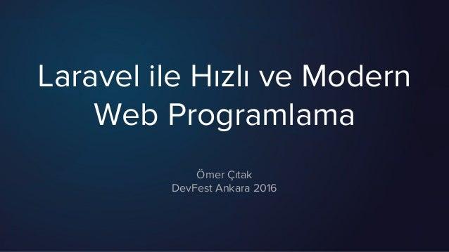 Laravel ile Hızlı ve Modern Web Programlama Ömer Çıtak DevFest Ankara 2016