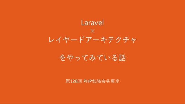 Laravel × レイヤードアーキテクチャ をやってみている話 第126回 PHP勉強会@東京