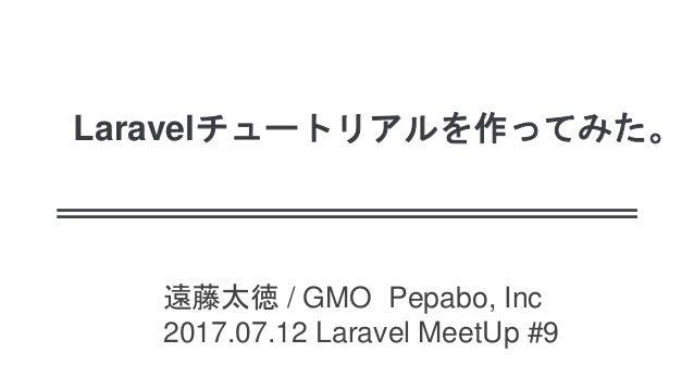 Laravelチュートリアルを作ってみた。 遠藤太徳 / GMO Pepabo, Inc 2017.07.12 Laravel MeetUp #9