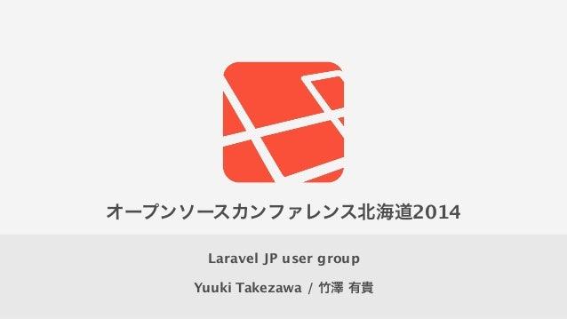 Yuuki Takezawa / 竹澤 有貴 Laravel JP user group オープンソースカンファレンス北海道2014