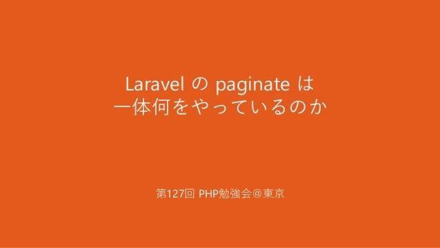 Laravel の paginate は 一体何をやっているのか 第127回 PHP勉強会@東京