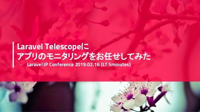 Laravel Telescopeに アプリのモニタリングをお任せしてみた - Laravel JP Conference 2019.02.16 (LT 5minutes)