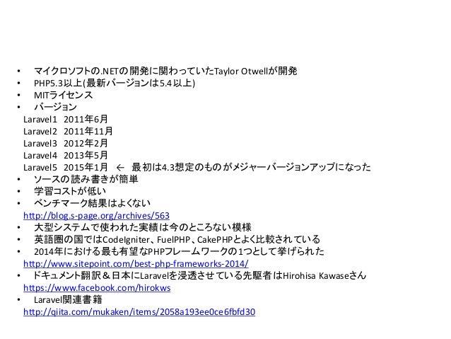 • マイクロソフトの.NETの開発に関わっていたTaylor Otwellが開発 • PHP5.3以上(最新バージョンは5.4以上) • MITライセンス • バージョン Laravel1 2011年6月 Laravel2 2011年11月 L...
