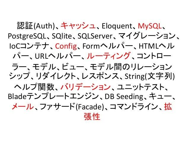 認証(Auth)、キャッシュ、Eloquent、MySQL、 PostgreSQL、SQlite、SQLServer、マイグレーション、 IoCコンテナ、Config、Formヘルパー、HTMLヘル パー、URLヘルパー、ルーティング、コントロ...