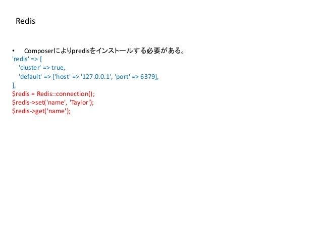 Redis • Composerによりpredisをインストールする必要がある。 'redis' => [ 'cluster' => true, 'default' => ['host' => '127.0.0.1', 'port' => 63...
