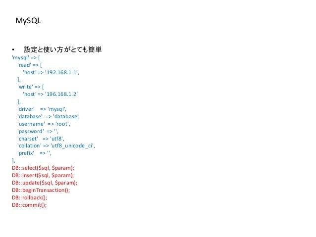 MySQL • 設定と使い方がとても簡単 'mysql' => [ 'read' => [ 'host' => '192.168.1.1', ], 'write' => [ 'host' => '196.168.1.2' ], 'driver'...