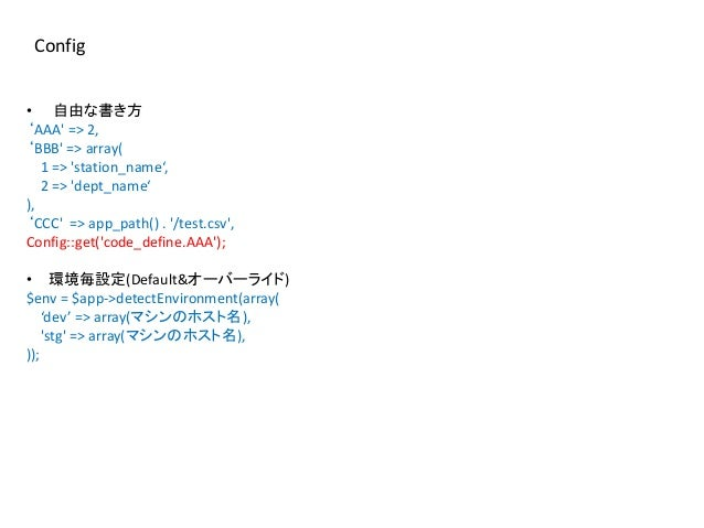 Config • 自由な書き方 'AAA' => 2, 'BBB' => array( 1 => 'station_name', 2 => 'dept_name' ), 'CCC' => app_path() . '/test.csv', Co...