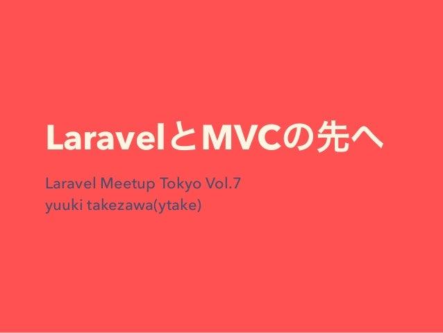 LaravelとMVCの先へ Laravel Meetup Tokyo Vol.7 yuuki takezawa(ytake)