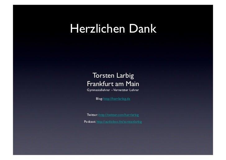 Herzlichen Dank      Torsten Larbig    Frankfurt am Main    Gymnasiallehrer – Vernetzter Lehrer          Blog: http://...