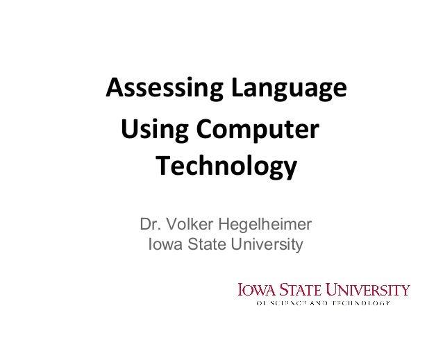 Assessing  Language     Using  Computer   Technology   Dr. Volker Hegelheimer Iowa State University