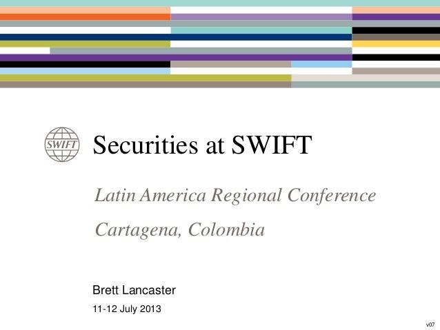 Securities at SWIFT Latin America Regional Conference Cartagena, Colombia Brett Lancaster 11-12 July 2013 v07