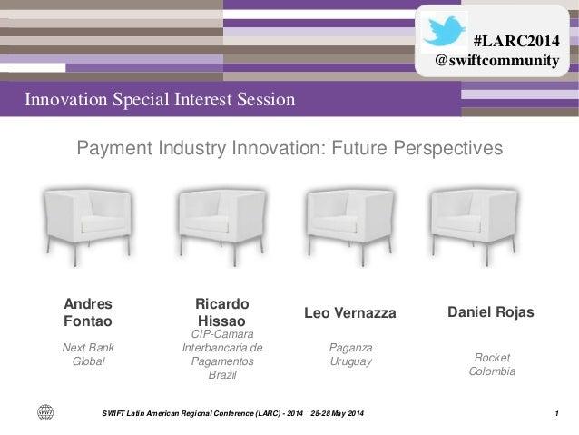 1SWIFT Latin American Regional Conference (LARC) - 2014 28-28 May 2014 Andres Fontao Next Bank Global Ricardo Hissao Leo V...