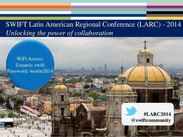 WiFi Access: Usuario: swift Password: westin2014 #LARC2014 @swiftcommunity SWIFT Latin American Regional Conference (LARC)...