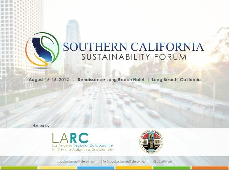 August 15-16, 2012 | Renaissance Long Beach Hotel | Long Beach, California Hosted by             socalsustainabilityforum....