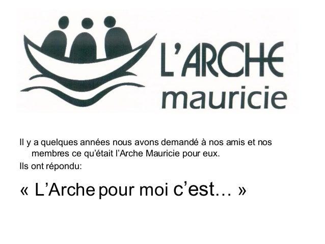 Il y a quelques années nous avons demandé à nos amis et nos membres ce qu'était l'Arche Mauricie pour eux. Ils ont répondu...