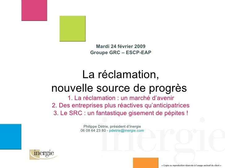Mardi 24 février 2009 Groupe GRC – ESCP-EAP La réclamation, nouvelle source de progrès  1. La réclamation : un marché d'av...