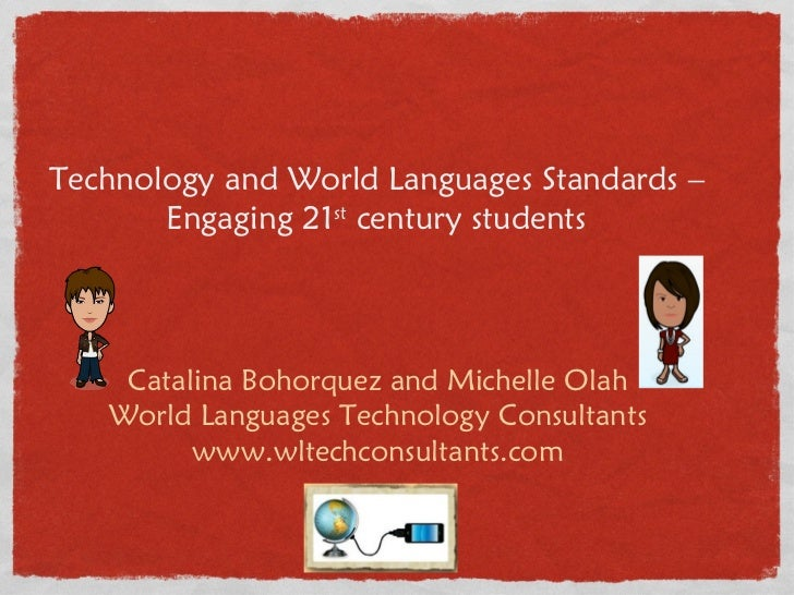Technology and World Languages Standards – Engaging 21 st  century students Catalina Bohorquez and Michelle Olah World Lan...