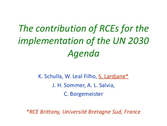 ThecontributionofRCEsforthe implementationoftheUN2030 Agenda K.Schulla,W.LealFilho,S.Lardjane* J.H.So...