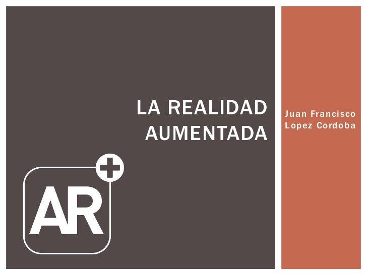 LA REALIDAD   Juan Francisco              Lopez Cordoba AUMENTADA