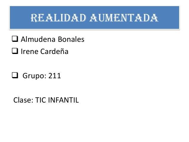 REALIDAD AUMENTADA  Almudena Bonales  Irene Cardeña  Grupo: 211 Clase: TIC INFANTIL