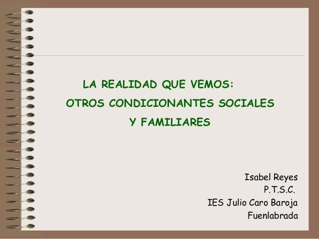 LA REALIDAD QUE VEMOS: OTROS CONDICIONANTES SOCIALES Y FAMILIARES  Isabel Reyes P.T.S.C. IES Julio Caro Baroja Fuenlabrada