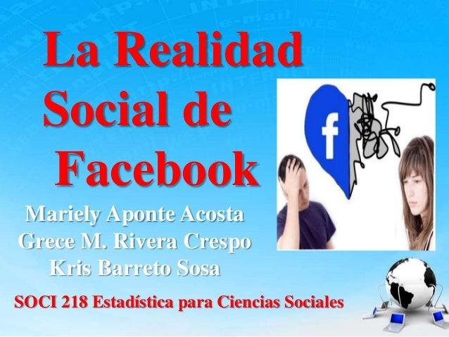 La Realidad Social de Facebook Mariely Aponte Acosta Grece M. Rivera Crespo Kris Barreto Sosa SOCI 218 Estadística para Ci...