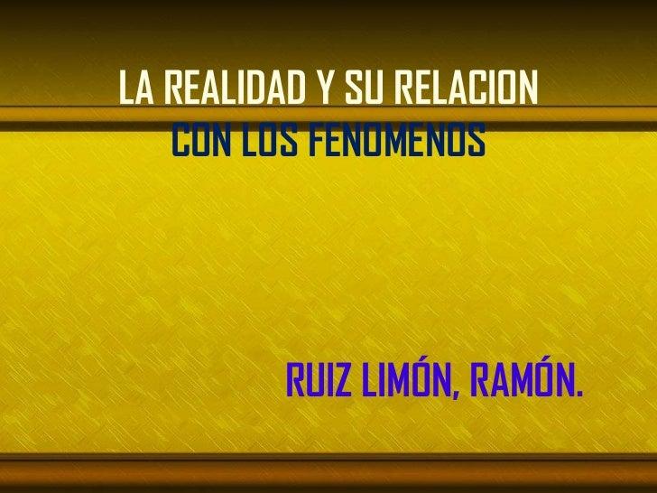 LA REALIDAD Y SU RELACION   CON LOS FENOMENOS         RUIZ LIMÓN, RAMÓN.