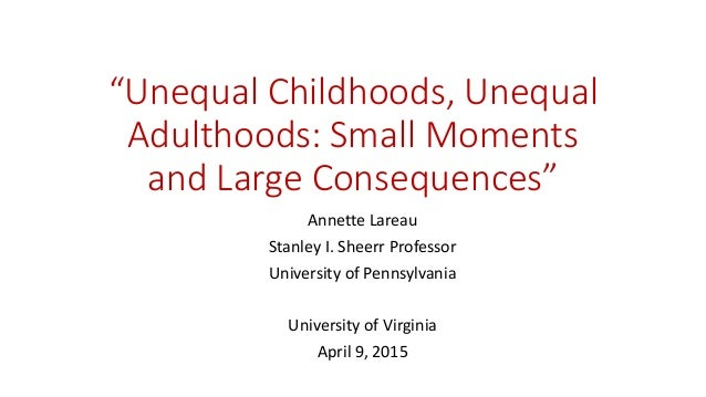 """""""Unequal Childhoods, Unequal Adulthoods: Small Moments and Large Consequences"""" Annette Lareau Stanley I. Sheerr Professor ..."""