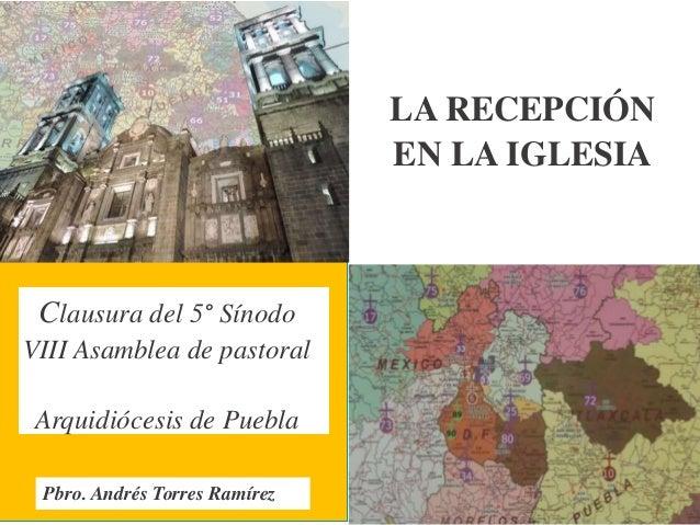 LA RECEPCIÓN EN LA IGLESIA Clausura del 5° Sínodo VIII Asamblea de pastoral Arquidiócesis de Puebla Pbro. Andrés Torres Ra...